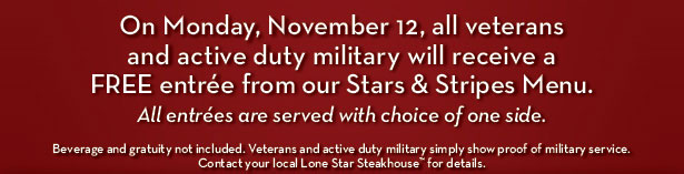 On Monday, November 12, all veterans and active duty military will receive a FREE entrée from our Stars & Stripes Menu. All entrées are served with choice of one side. Beverage and gratuity not included. Veterans and active duty military simply show proof of military service. Contact your local Lone Star Steakhouse™ for details.
