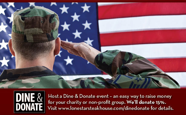 DINE & DONATE: Host a Dine & Donate event - an easy way to raise money for your charity or non-profit group. We'll donate 15%. Visit www.lonestarsteakhouse.com/dinedonate for details.